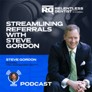 Streamlining Referrals with Steve Gordon - Relentless Dentist